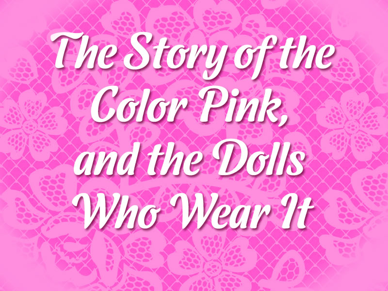 The Story of the Color Pink, and the Dolls Who Wear It